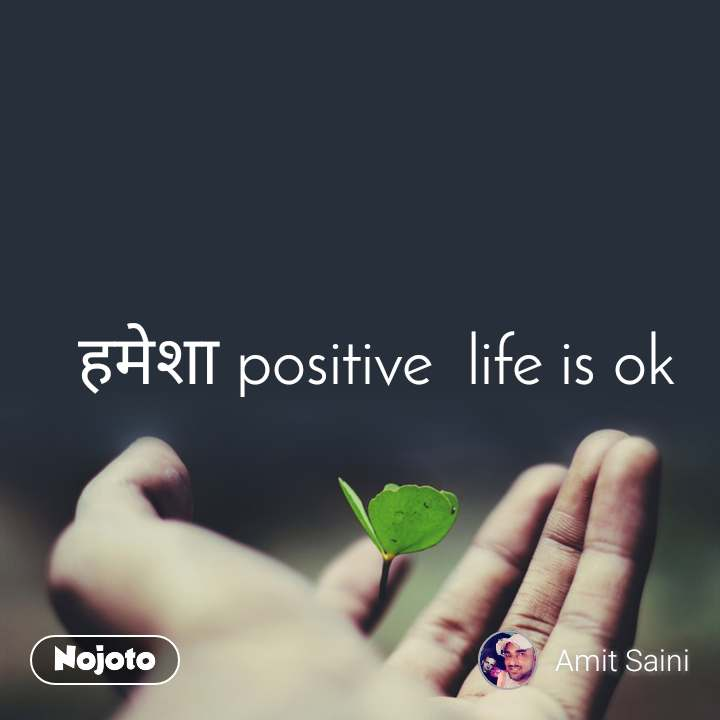 हमेशा positive  life is ok