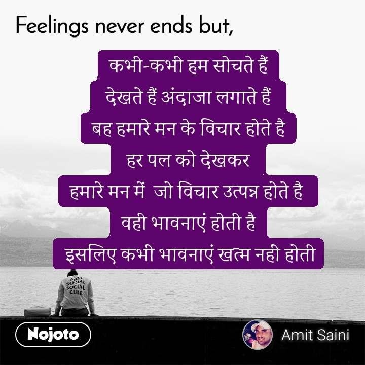 Feelings never ends but, कभी-कभी हम सोचते हैं  देखते हैं अंदाजा लगाते हैं  बह हमारे मन के विचार होते है  हर पल को देखकर  हमारे मन में  जो विचार उत्पन्न होते है  वही भावनाएं होती है  इसलिए कभी भावनाएं खत्म नहीं होती