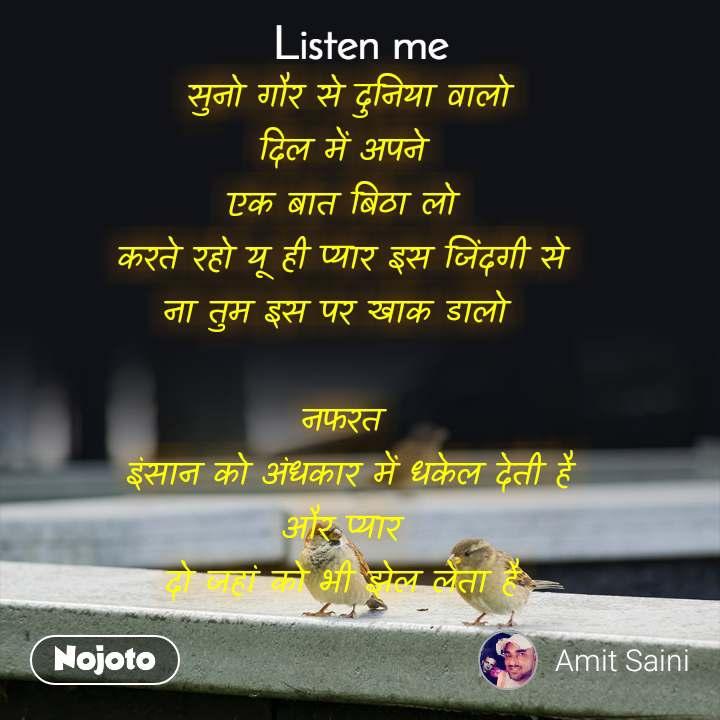 Listen Me  सुनो गौर से दुनिया वालो  दिल में अपने  एक बात बिठा लो  करते रहो यू ही प्यार इस जिंदगी से  ना तुम इस पर खाक डालो   नफरत  इंसान को अंधकार में धकेल देती है  और प्यार  दो जहां को भी झेल लेता है