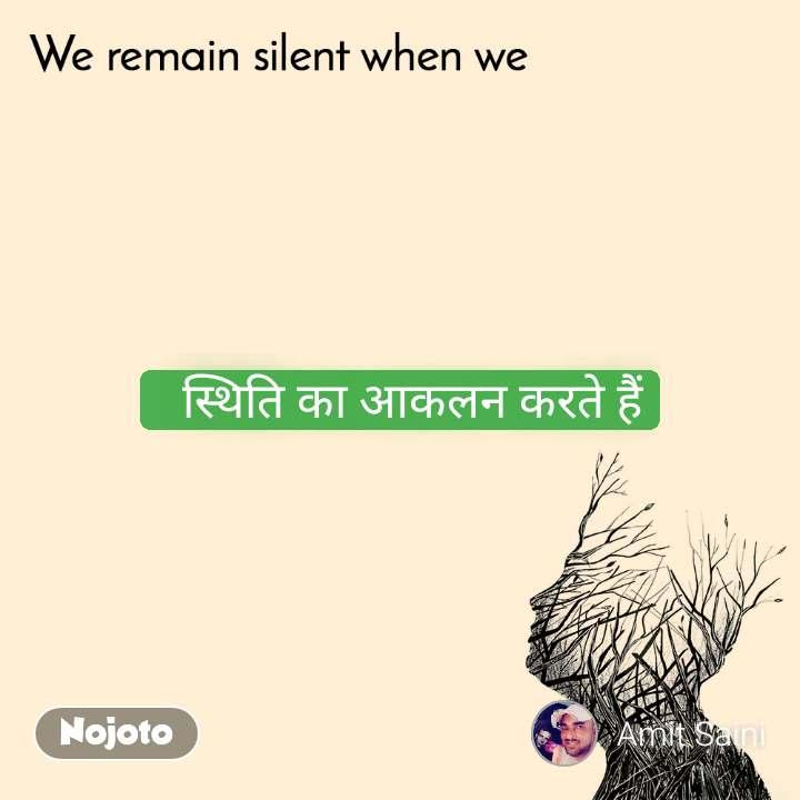 We remain silent when we    स्थिति का आकलन करते हैं