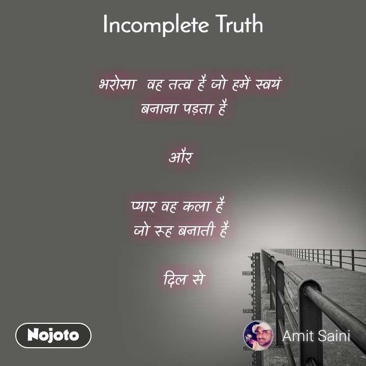 Incomplete Truth   भरोसा  वह तत्व है जो हमें स्वयं  बनाना पड़ता है   और   प्यार वह कला है   जो रूह बनाती है   दिल से
