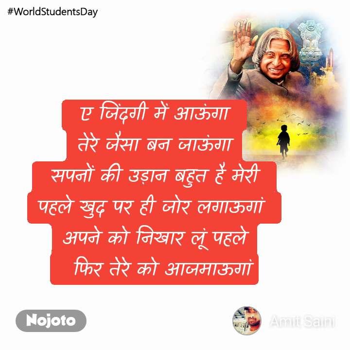 #WorldStudentsDay  ए जिंदगी में आऊंगा  तेरे जैसा बन जाऊंगा  सपनों की उड़ान बहुत है मेरी  पहले खुद पर ही जोर लगाऊगां  अपने को निखार लूं पहले   फिर तेरे को आजमाऊगां