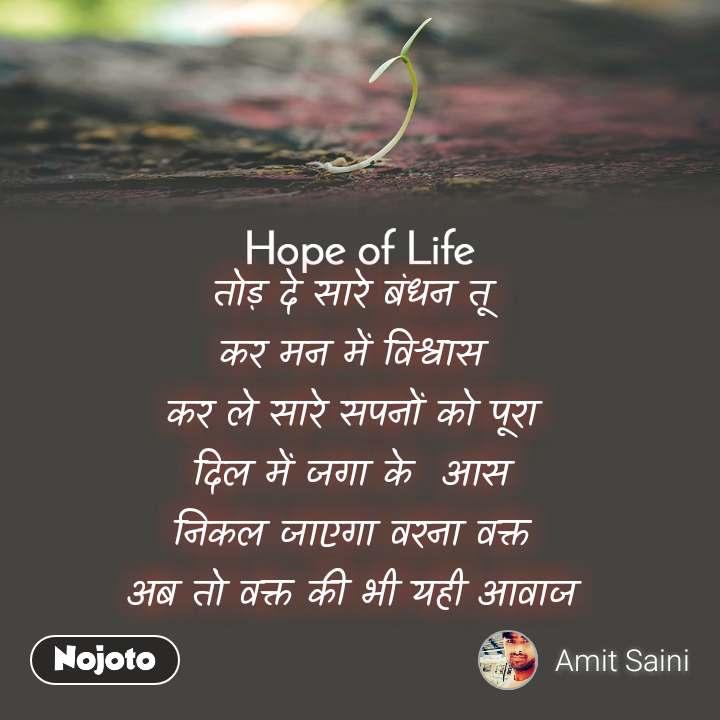 Hope of life  तोड़ दे सारे बंधन तू  कर मन में विश्वास  कर ले सारे सपनों को पूरा  दिल में जगा के  आस  निकल जाएगा वरना वक्त  अब तो वक्त की भी यही आवाज
