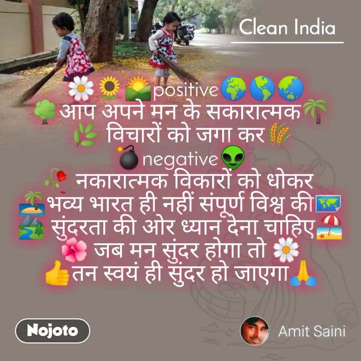 Clean India   🌼🌻🌄positive🌍🌎🌏 🌳आप अपने मन के सकारात्मक🌴  🌿 विचारों को जगा कर🌾 💣negative👽 🥀 नकारात्मक विकारों को धोकर  🏝भव्य भारत ही नहीं संपूर्ण विश्व की🗺 🏞 सुंदरता की ओर ध्यान देना चाहिए🏖 🌺 जब मन सुंदर होगा तो 🌼 👍तन स्वयं ही सुंदर हो जाएगा🙏