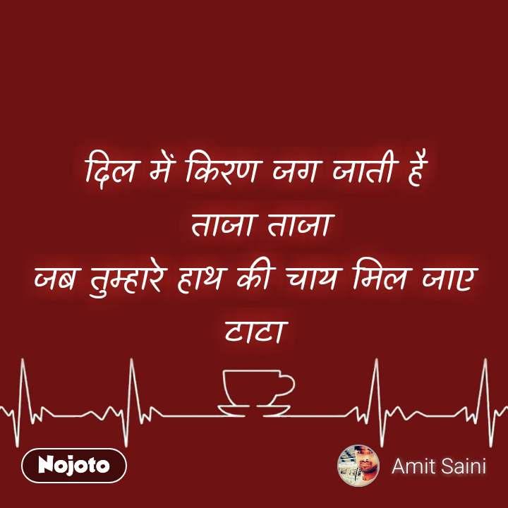 दिल में किरण जग जाती है  ताजा ताजा  जब तुम्हारे हाथ की चाय मिल जाए  टाटा