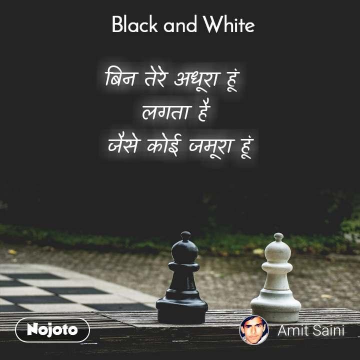 Black and White  बिन तेरे अधूरा हूं  लगता है  जैसे कोई जमूरा हूं