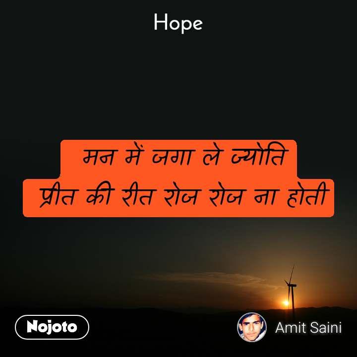 Hope   मन में जगा ले ज्योति  प्रीत की रीत रोज रोज ना होती