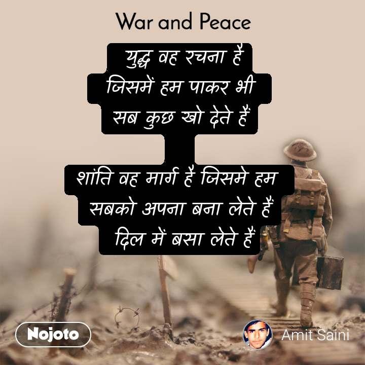 War and Peace   युद्ध वह रचना है  जिसमें हम पाकर भी  सब कुछ खो देते हैं   शांति वह मार्ग है जिसमे हम  सबको अपना बना लेते हैं  दिल में बसा लेते हैं