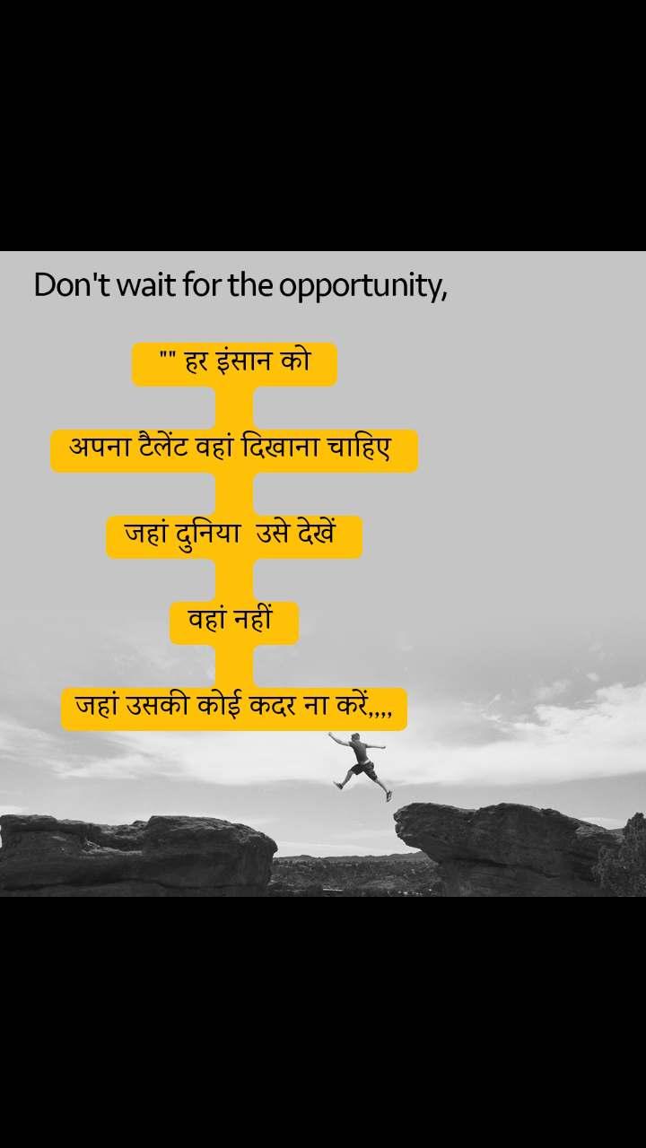 """Don't wait for the opportunity,  """""""" हर इंसान को   अपना टैलेंट वहां दिखाना चाहिए   जहां दुनिया  उसे देखें   वहां नहीं   जहां उसकी कोई कदर ना करें,,,,"""