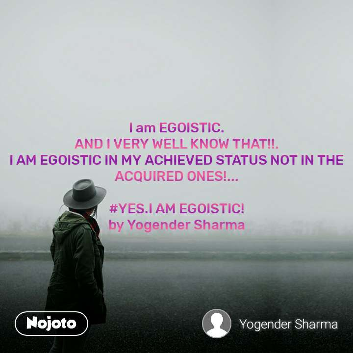 I am EGOISTIC. AND I VERY WELL KNOW THAT!!. I AM EGOISTIC IN MY ACHIEVED STATUS NOT IN THE ACQUIRED ONES!...  #YES.I AM EGOISTIC! by Yogender Sharma