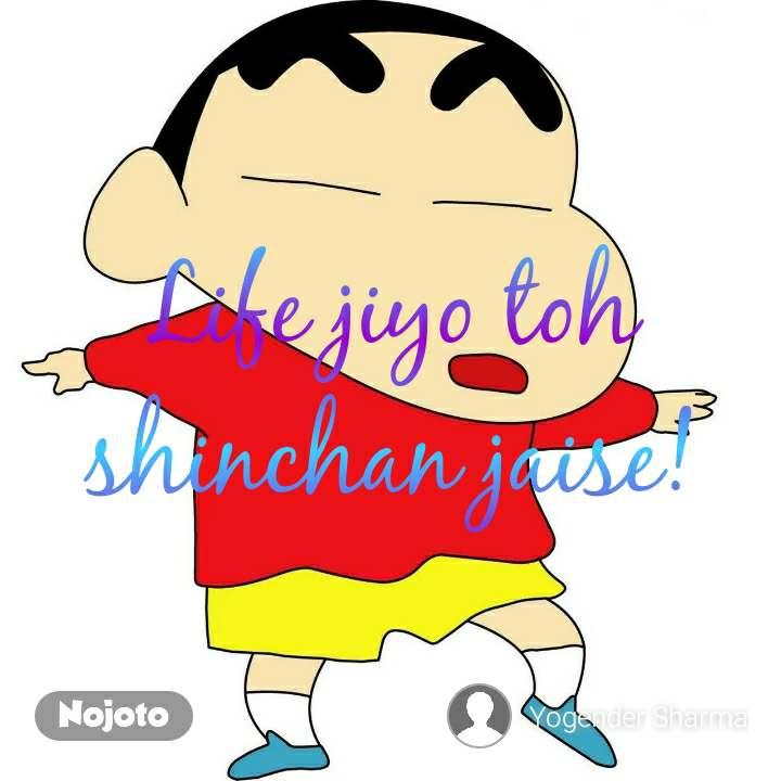 Life jiyo toh shinchan jaise!