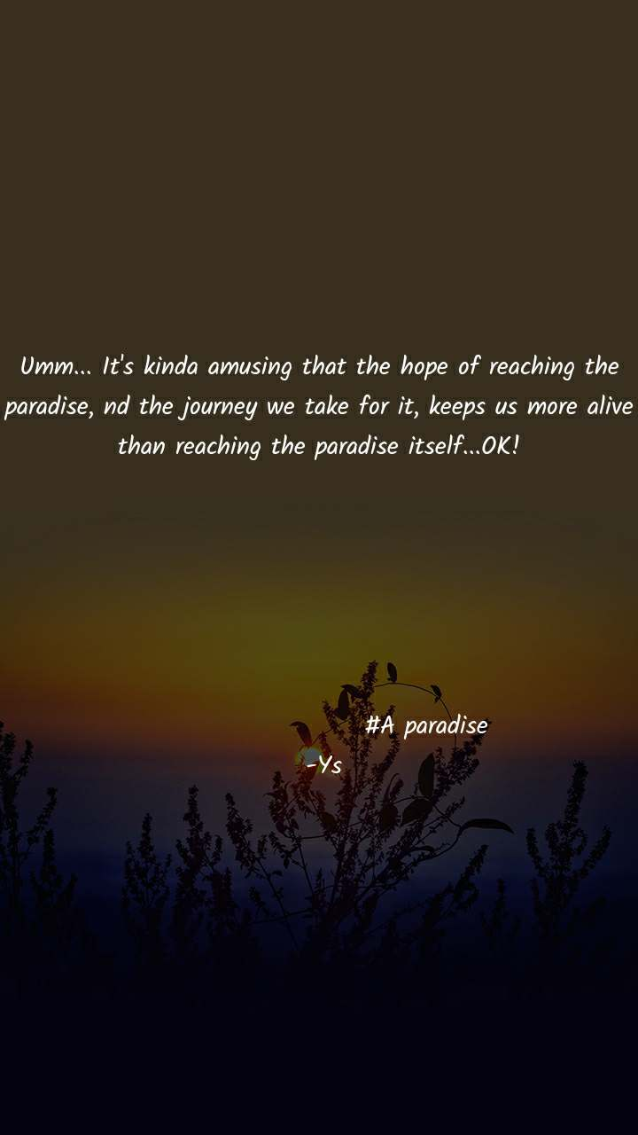 Umm... It's kinda amusing that the hope of reaching the paradise, nd the journey we take for it, keeps us more alive than reaching the paradise itself...OK!                             #A paradise  -Ys