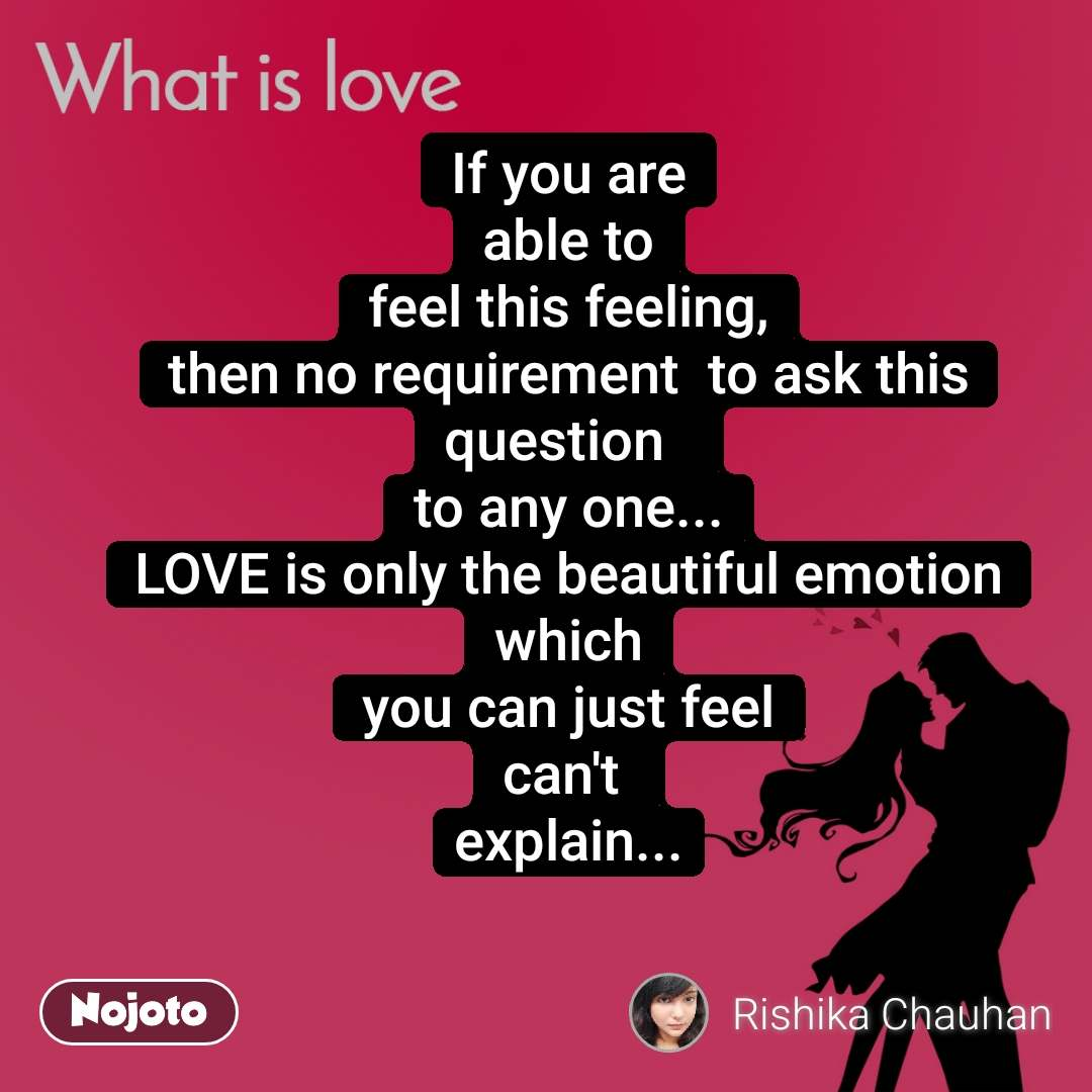 What is love If you are able to feel this feeling, then no requirement  to ask this question   to any one... LOVE is only the beautiful emotion which you can just feel can't  explain...