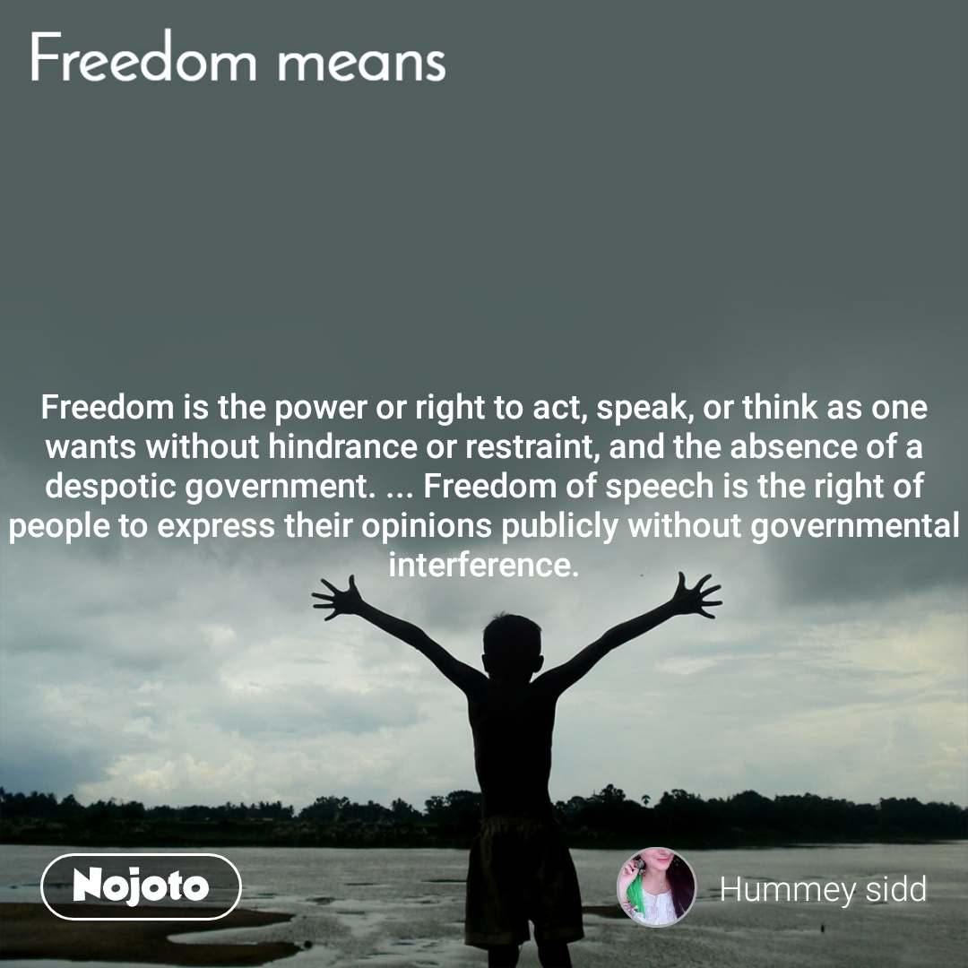 Freedomis the power or right to act, speak, or think as one wants without hindrance or restraint, and the absence of a despotic government. ...Freedomof speech is the right of people to express their opinions publicly without governmental interference.