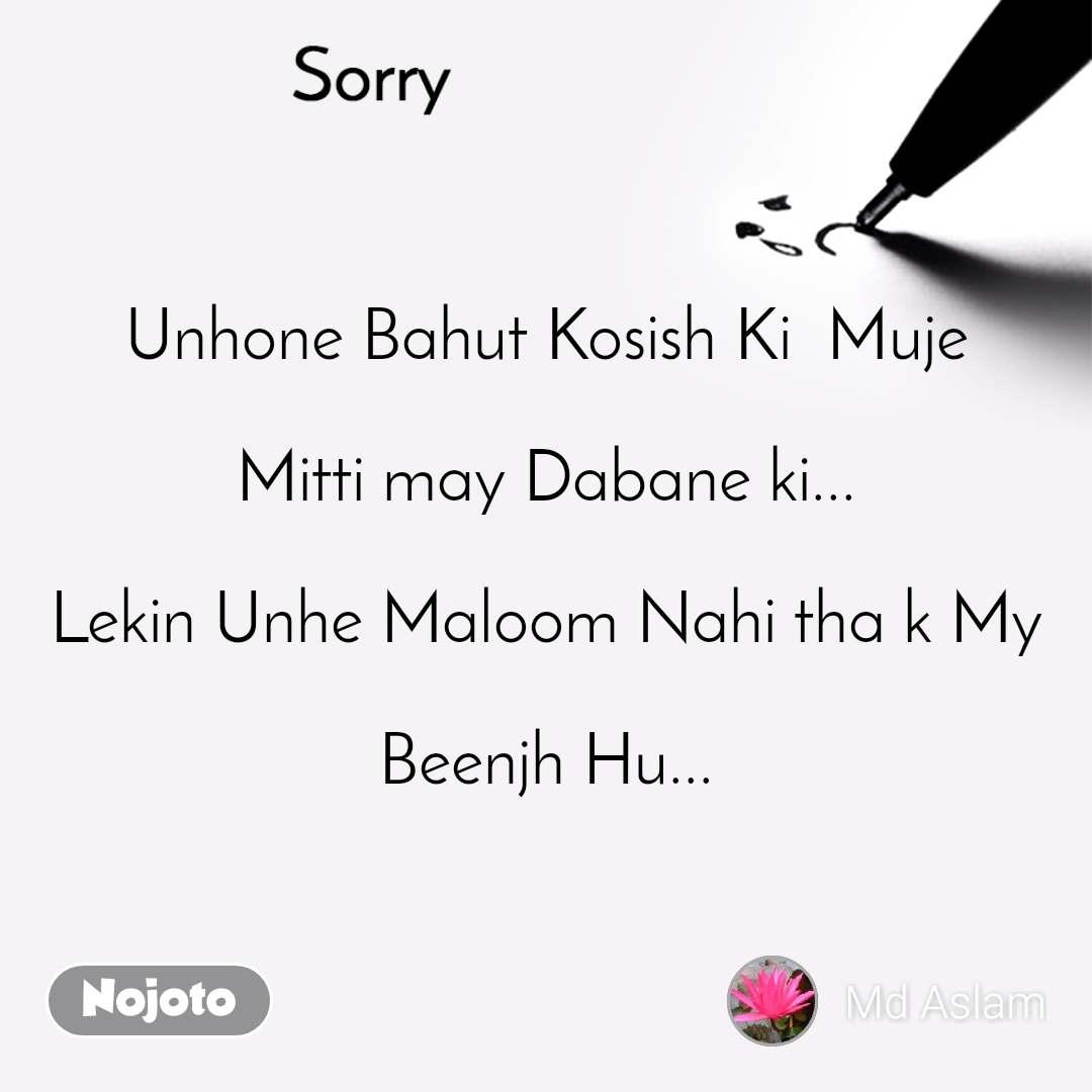 Sorry Unhone Bahut Kosish Ki  Muje  Mitti may Dabane ki...  Lekin Unhe Maloom Nahi tha k My  Beenjh Hu...
