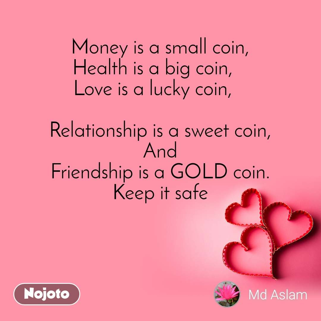 Money is a small coin, Health is a big coin,    Love is a lucky coin,        Relationship is a sweet coin, And Friendship is a GOLD coin. Keep it safe