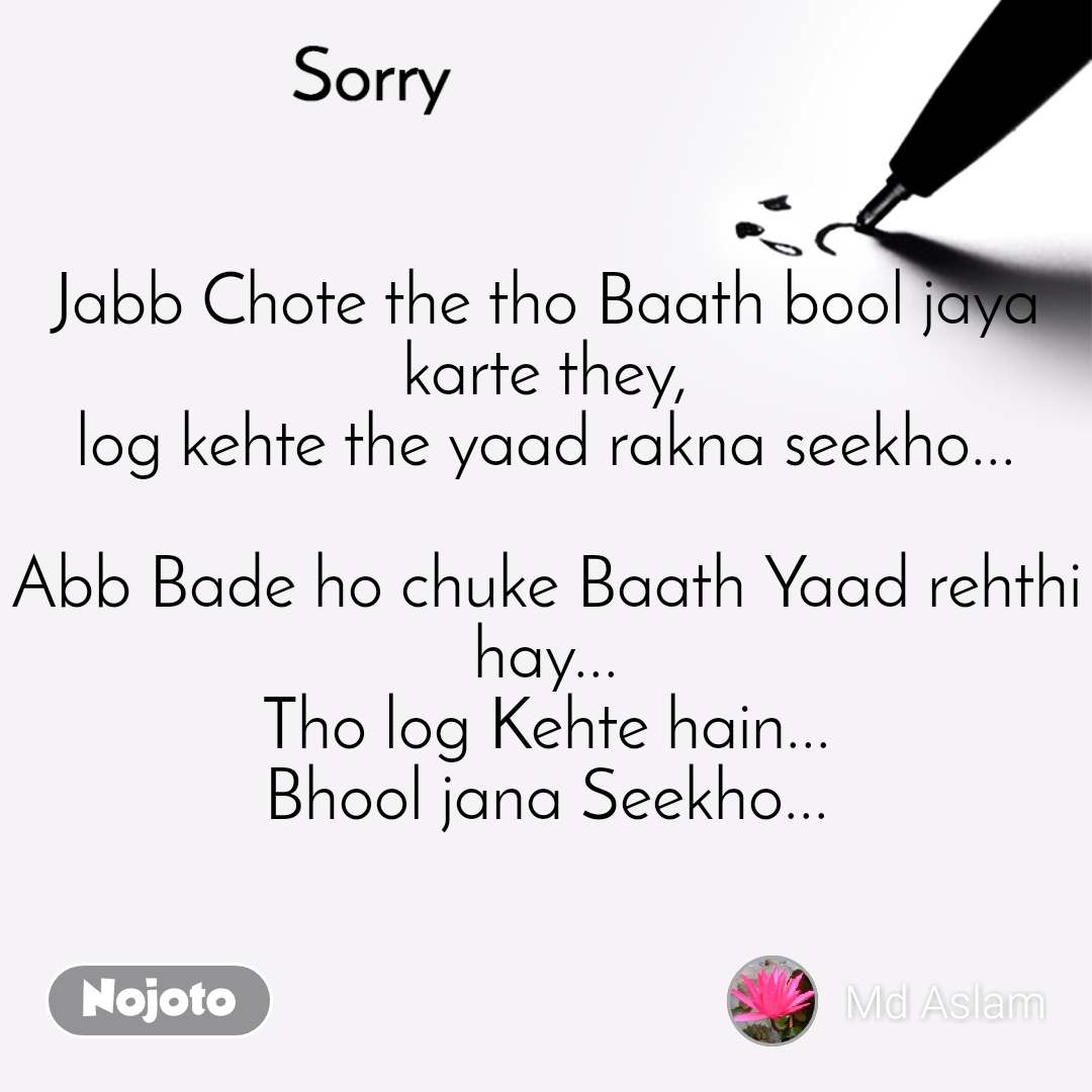 Sorry Jabb Chote the tho Baath bool jaya karte they, log kehte the yaad rakna seekho...  Abb Bade ho chuke Baath Yaad rehthi hay... Tho log Kehte hain... Bhool jana Seekho...