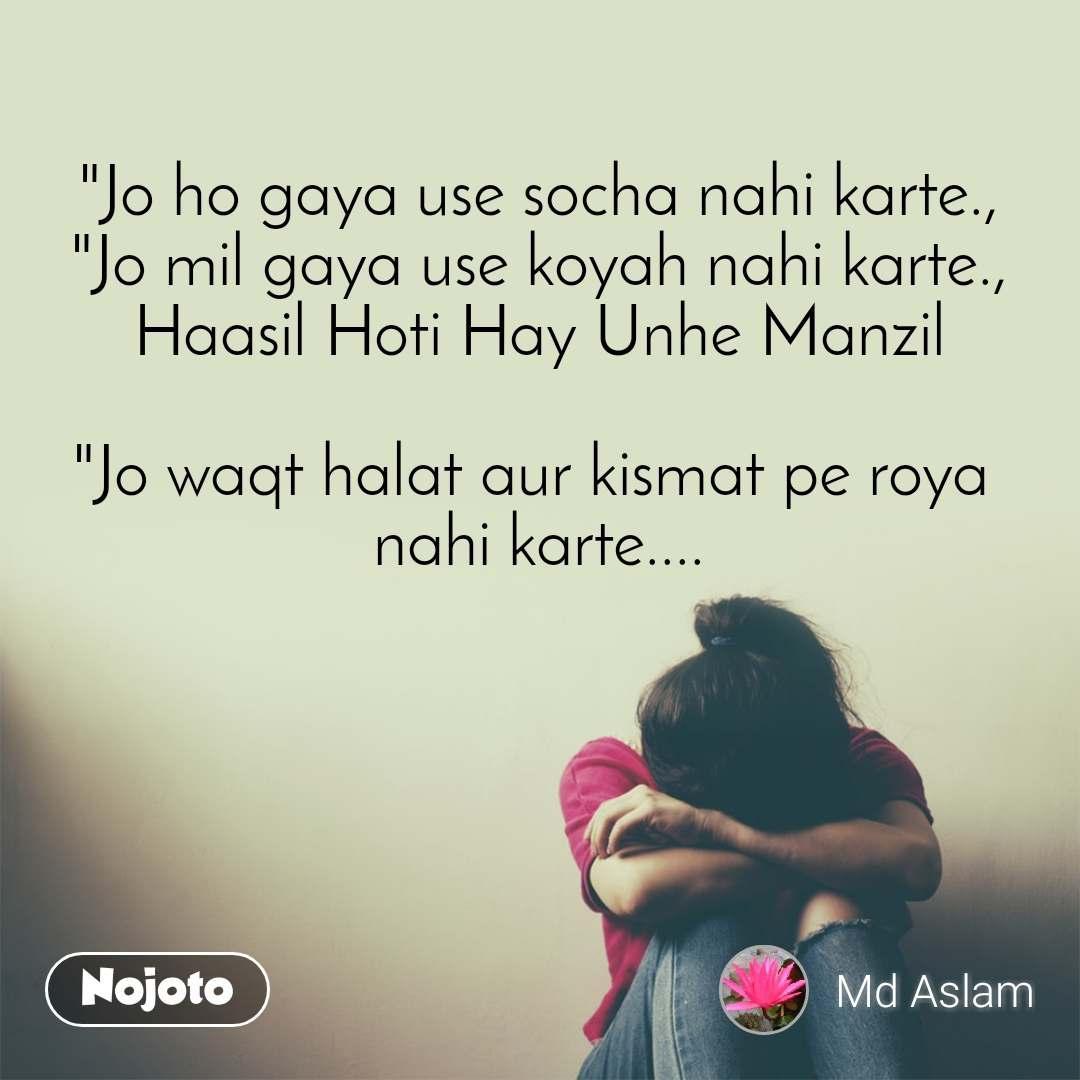 """""""Jo ho gaya use socha nahi karte., """"Jo mil gaya use koyah nahi karte., Haasil Hoti Hay Unhe Manzil  """"Jo waqt halat aur kismat pe roya  nahi karte...."""