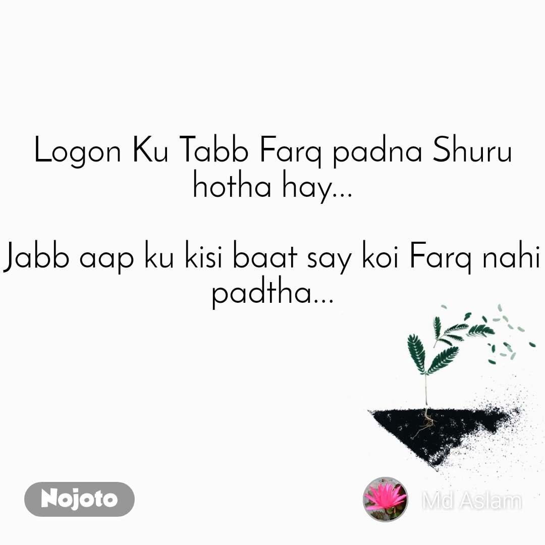 Logon Ku Tabb Farq padna Shuru hotha hay...  Jabb aap ku kisi baat say koi Farq nahi padtha...