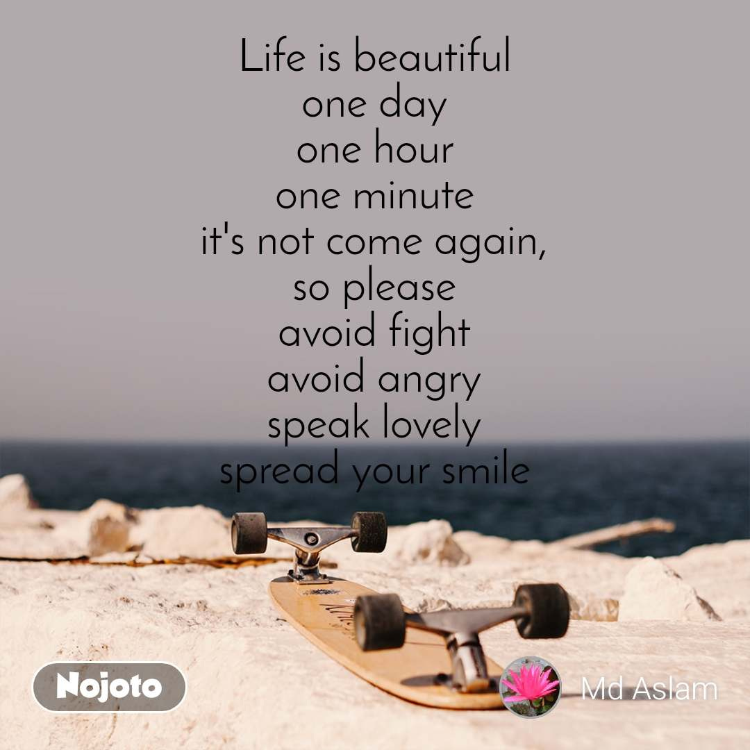 Life is beautiful one day one hour one minute it's not come again, so please avoid fight avoid angry speak lovely spread your smile