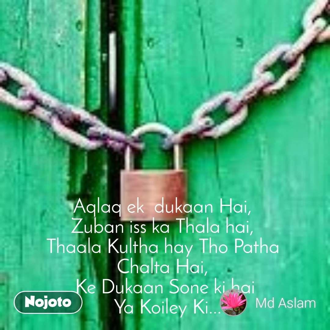 Aqlaq ek  dukaan Hai,  Zuban iss ka Thala hai,  Thaala Kultha hay Tho Patha  Chalta Hai,  Ke Dukaan Sone ki hai  Ya Koiley Ki...