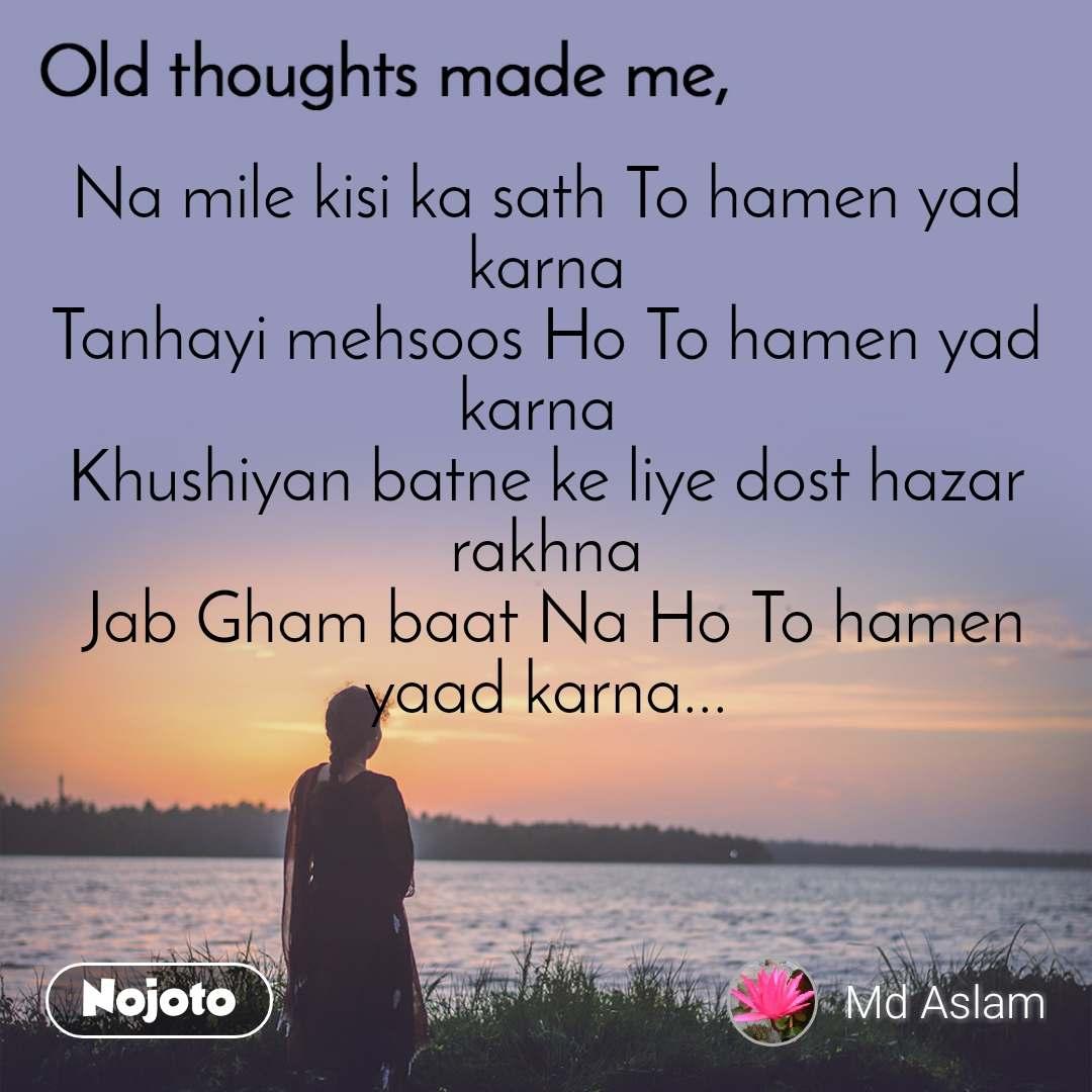 Old thoughts made me, Na mile kisi ka sath To hamen yad karna Tanhayi mehsoos Ho To hamen yad karna  Khushiyan batne ke liye dost hazar rakhna  Jab Gham baat Na Ho To hamen yaad karna...