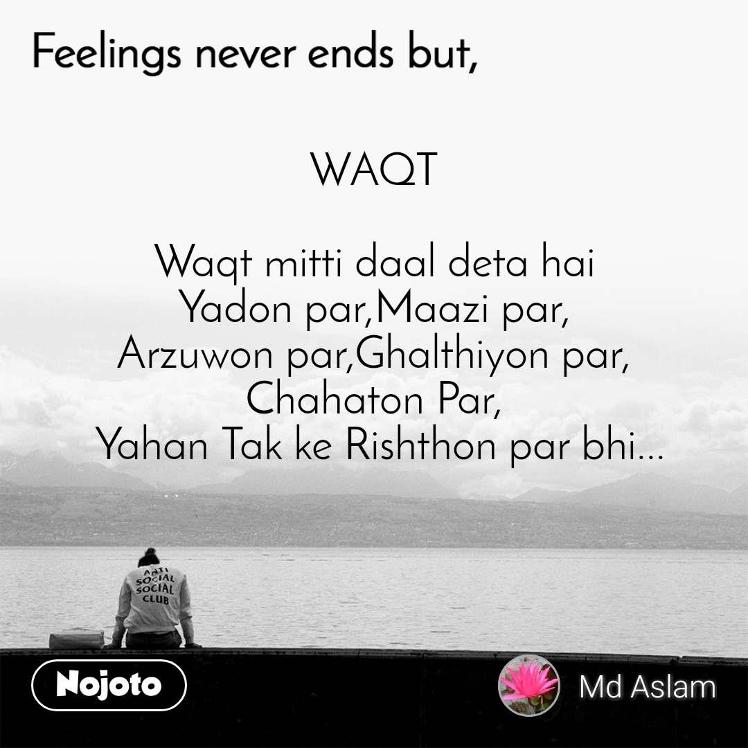 Feelings never ends but, WAQT  Waqt mitti daal deta hai  Yadon par,Maazi par,  Arzuwon par,Ghalthiyon par, Chahaton Par,  Yahan Tak ke Rishthon par bhi...