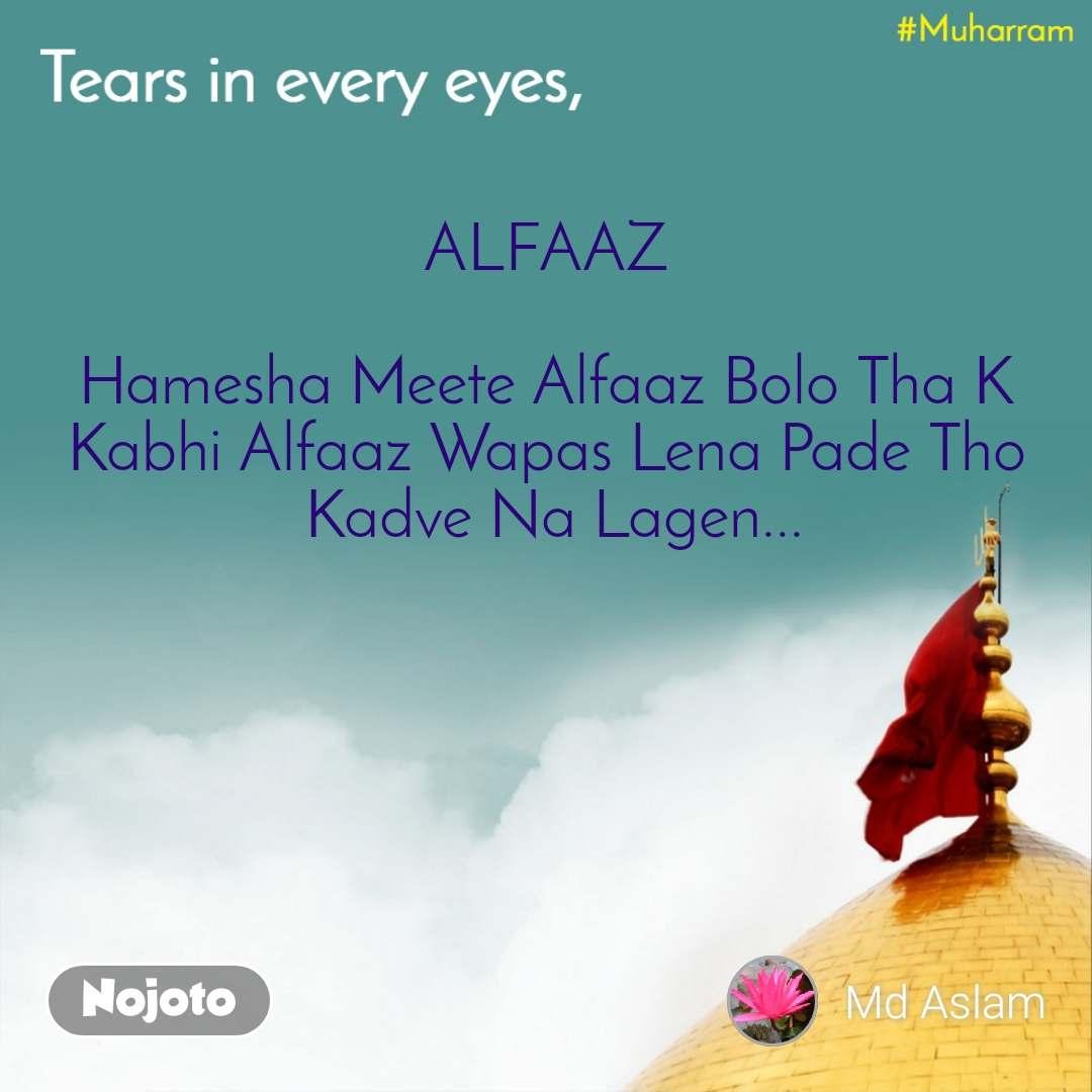 Tears come in every eyes, ALFAAZ  Hamesha Meete Alfaaz Bolo Tha K Kabhi Alfaaz Wapas Lena Pade Tho  Kadve Na Lagen...