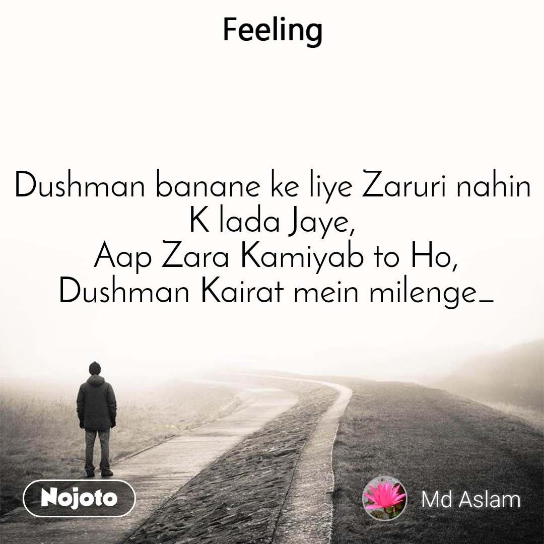 Feeling Dushman banane ke liye Zaruri nahin K lada Jaye,  Aap Zara Kamiyab to Ho,  Dushman Kairat mein milenge_