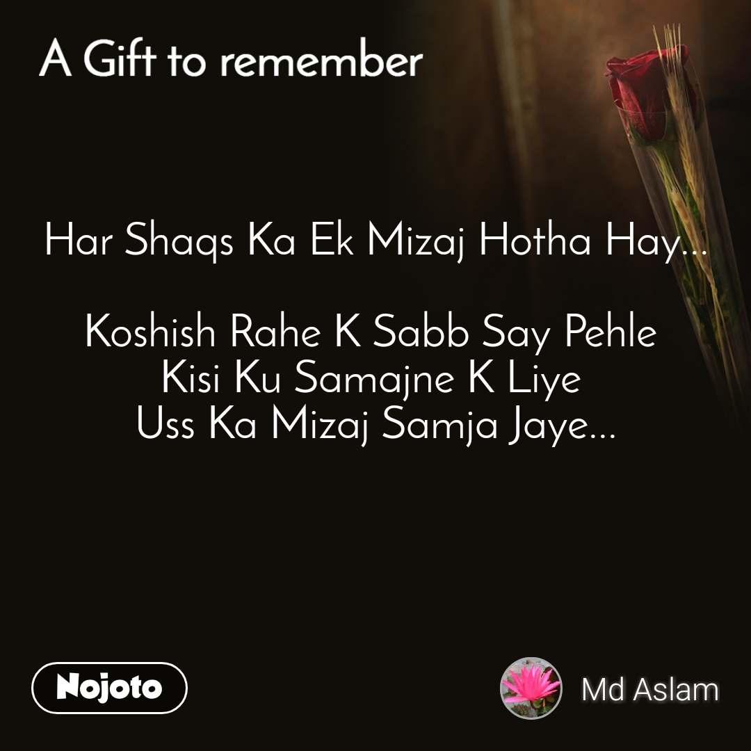 A gift to remember  Har Shaqs Ka Ek Mizaj Hotha Hay...  Koshish Rahe K Sabb Say Pehle  Kisi Ku Samajne K Liye  Uss Ka Mizaj Samja Jaye...
