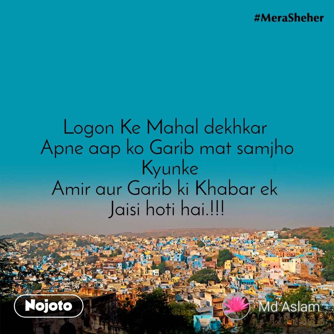 Logon Ke Mahal dekhkar  Apne aap ko Garib mat samjho  Kyunke Amir aur Garib ki Khabar ek  Jaisi hoti hai.!!!