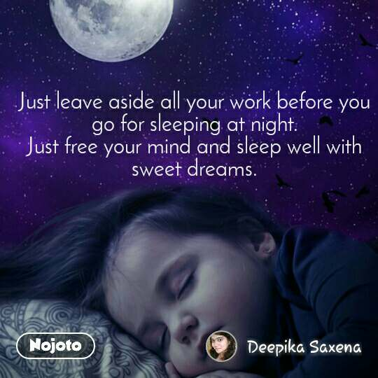Just leave aside all your work before you go for sleeping at night. Just free your mind and sleep well with sweet dreams.