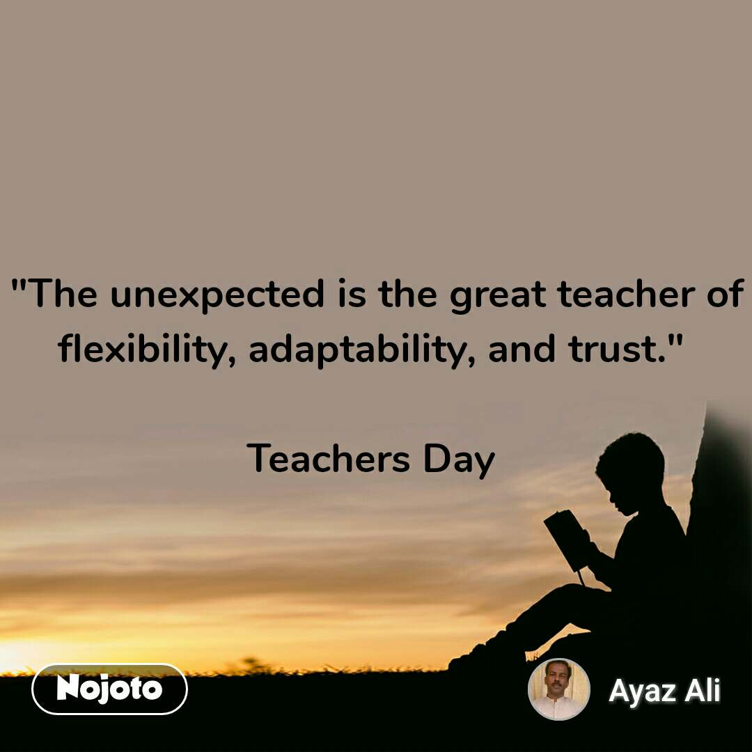 """The unexpected is the great teacher of flexibility, adaptability, and trust.""   Teachers Day"