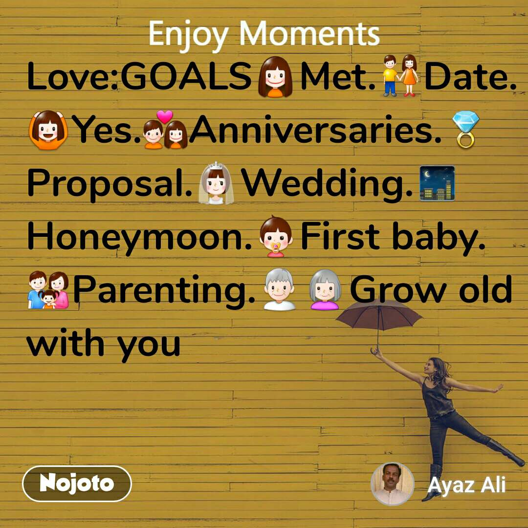 Enjoy Moments  Love:GOALS👧Met.👫Date.🙆Yes.💑Anniversaries.💍Proposal.👰Wedding.🌃Honeymoon.👶First baby.👪Parenting.👴👵Grow old with you