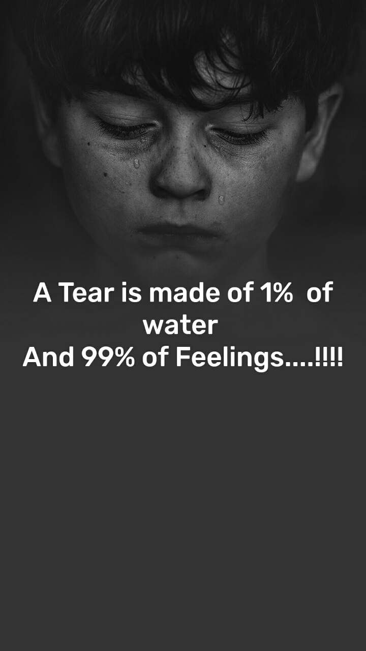 A Tear is made of 1%  of water  And 99% of Feelings....!!!!