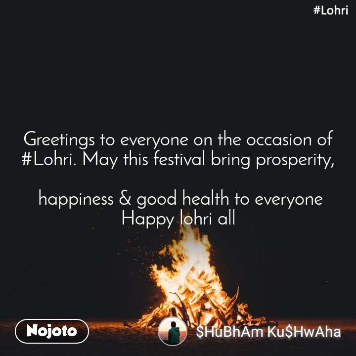 #Lohri  Greetings to everyone on the occasion of #Lohri. May this festival bring prosperity,   happiness & good health to everyone Happy lohri all