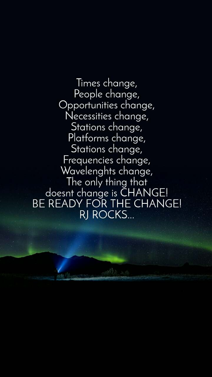 Times change, People change, Opportunities change, Necessities change, Stations change, Platforms change, Stations change, Frequencies change, Wavelenghts change, The only thing that doesnt change is CHANGE! BE READY FOR THE CHANGE! RJ ROCKS...