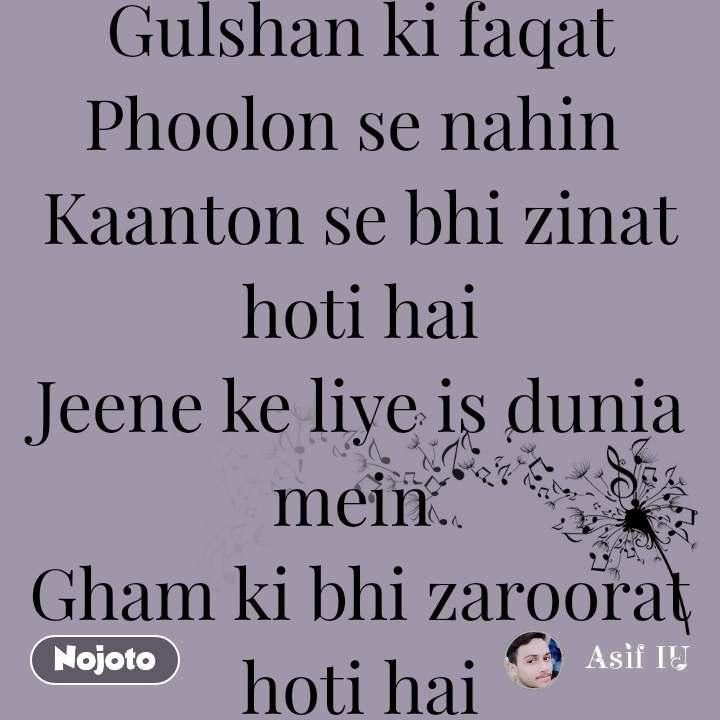 Gulshan ki faqat Phoolon se nahin  Kaanton se bhi zinat hoti hai Jeene ke liye is dunia mein  Gham ki bhi zaroorat hoti hai asif Ahsan Asa