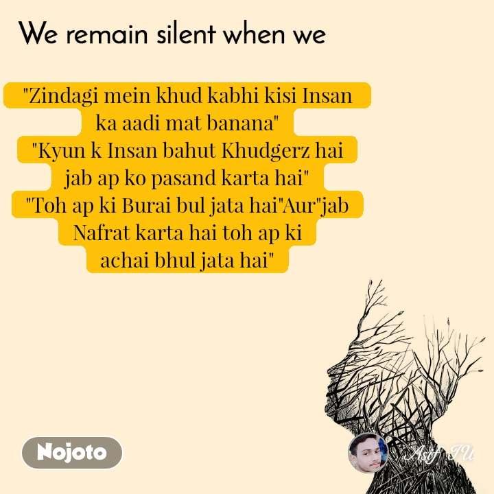 """We remain silent when we   """"Zindagi mein khud kabhi kisi Insan  ka aadi mat banana"""" """"Kyun k Insan bahut Khudgerz hai jab ap ko pasand karta hai"""" """"Toh ap ki Burai bul jata hai""""Aur""""jab Nafrat karta hai toh ap ki achai bhul jata hai"""""""