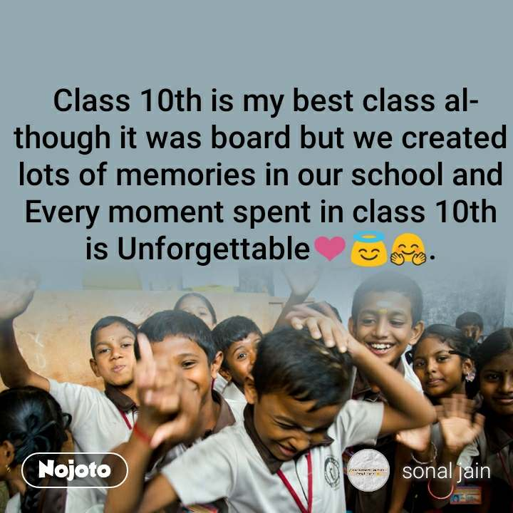 Class 10th is my best class although it was board but we created lots of memories in our school and Every moment spent in class 10th is Unforgettable❤️😇🤗.