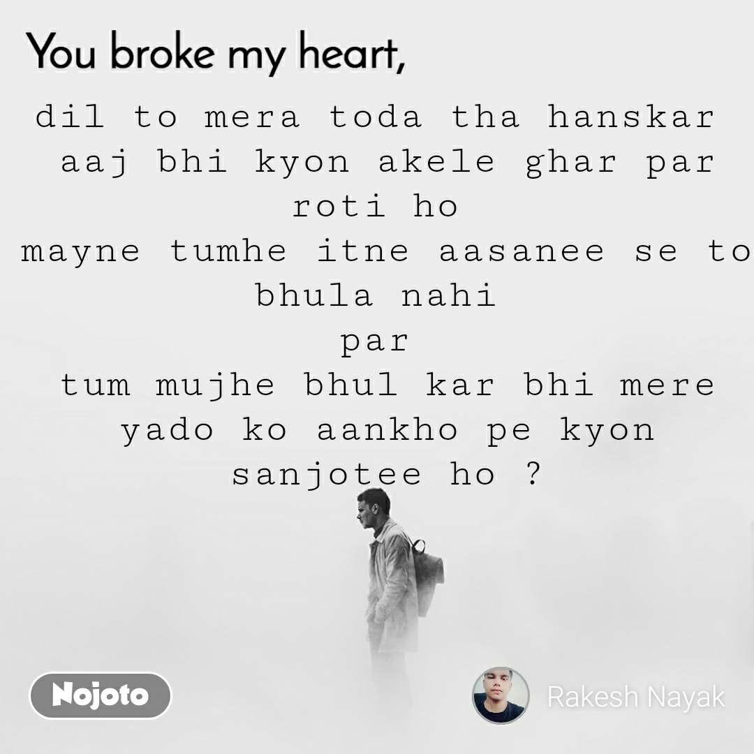 You broke my heart dil to mera toda tha hanskar  aaj bhi kyon akele ghar par roti ho  mayne tumhe itne aasanee se to bhula nahi  par  tum mujhe bhul kar bhi mere yado ko aankho pe kyon sanjotee ho ?
