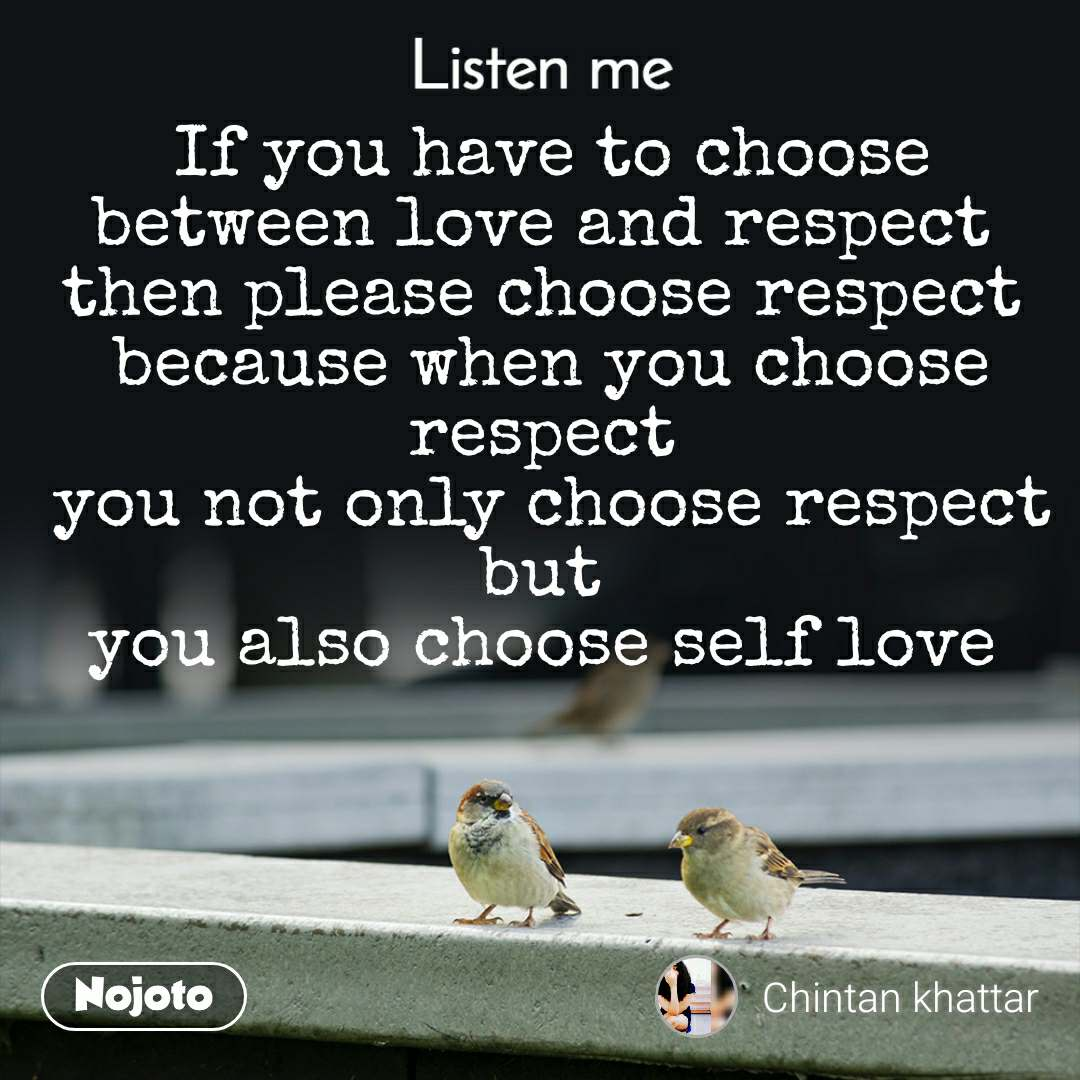 Listen Me If you have to choose between love and respect  then please choose respect  because when you choose respect  you not only choose respect but  you also choose self love