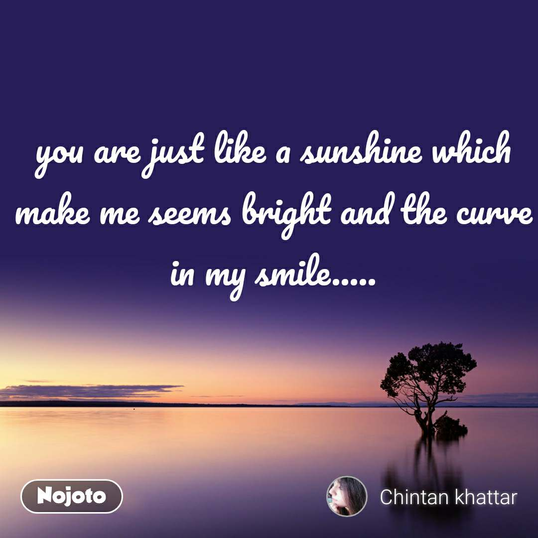 you are just like a sunshine which make me seems bright and the curve in my smile.....