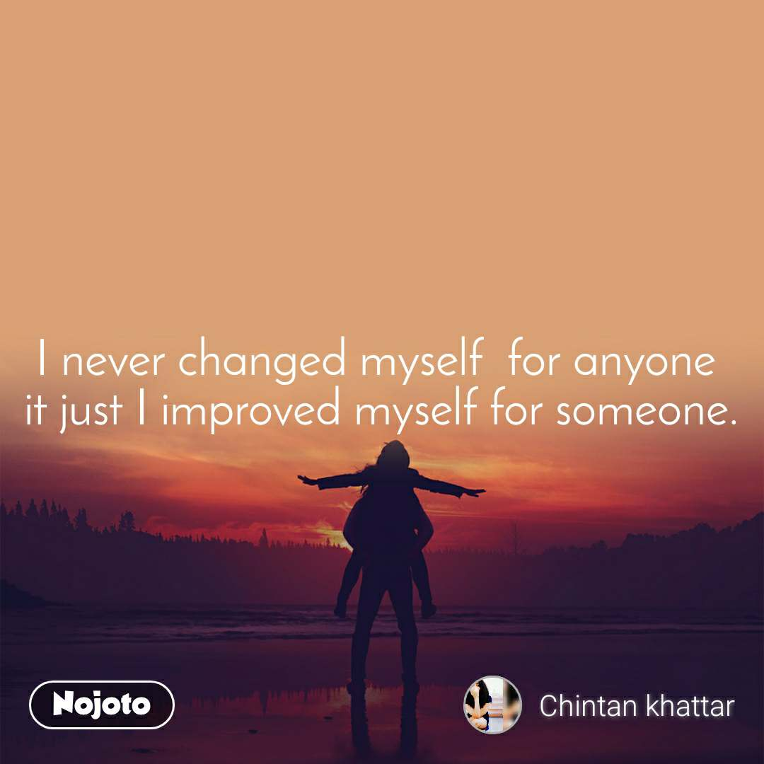 I never changed myself  for anyone  it just I improved myself for someone.