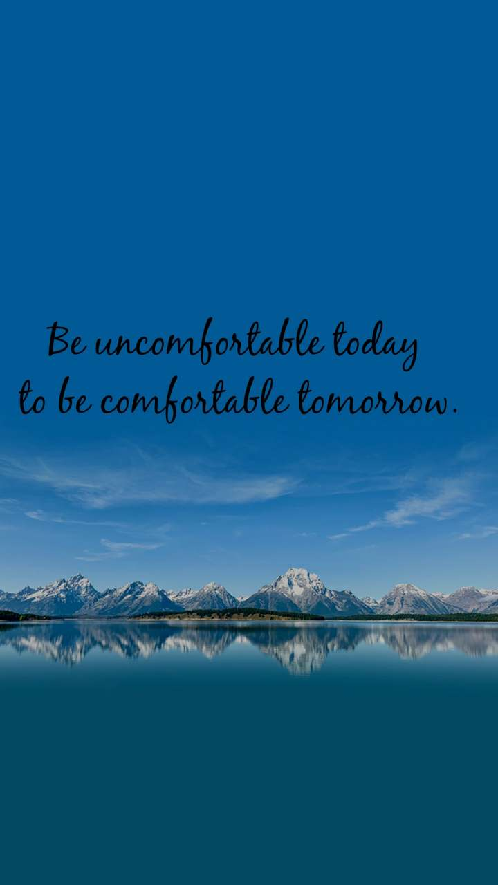 Be uncomfortable today  to be comfortable tomorrow.