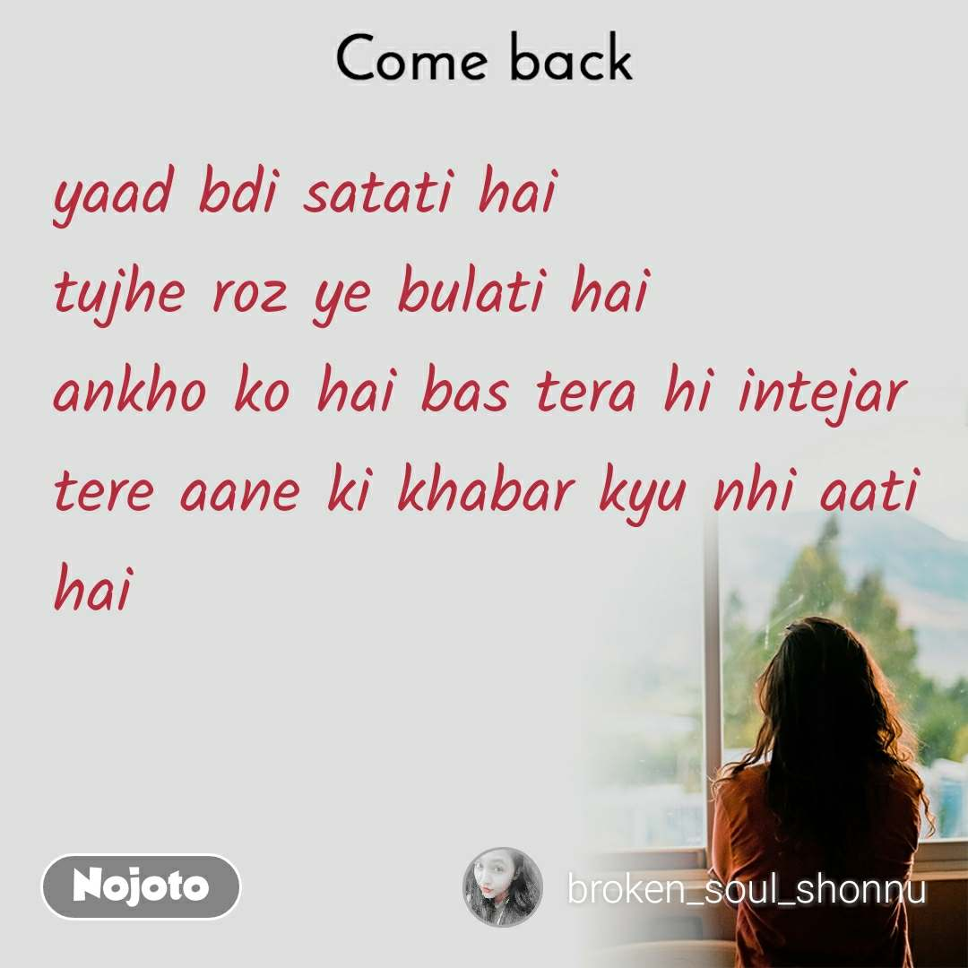 Come back yaad bdi satati hai tujhe roz ye bulati hai ankho ko hai bas tera hi intejar  tere aane ki khabar kyu nhi aati hai