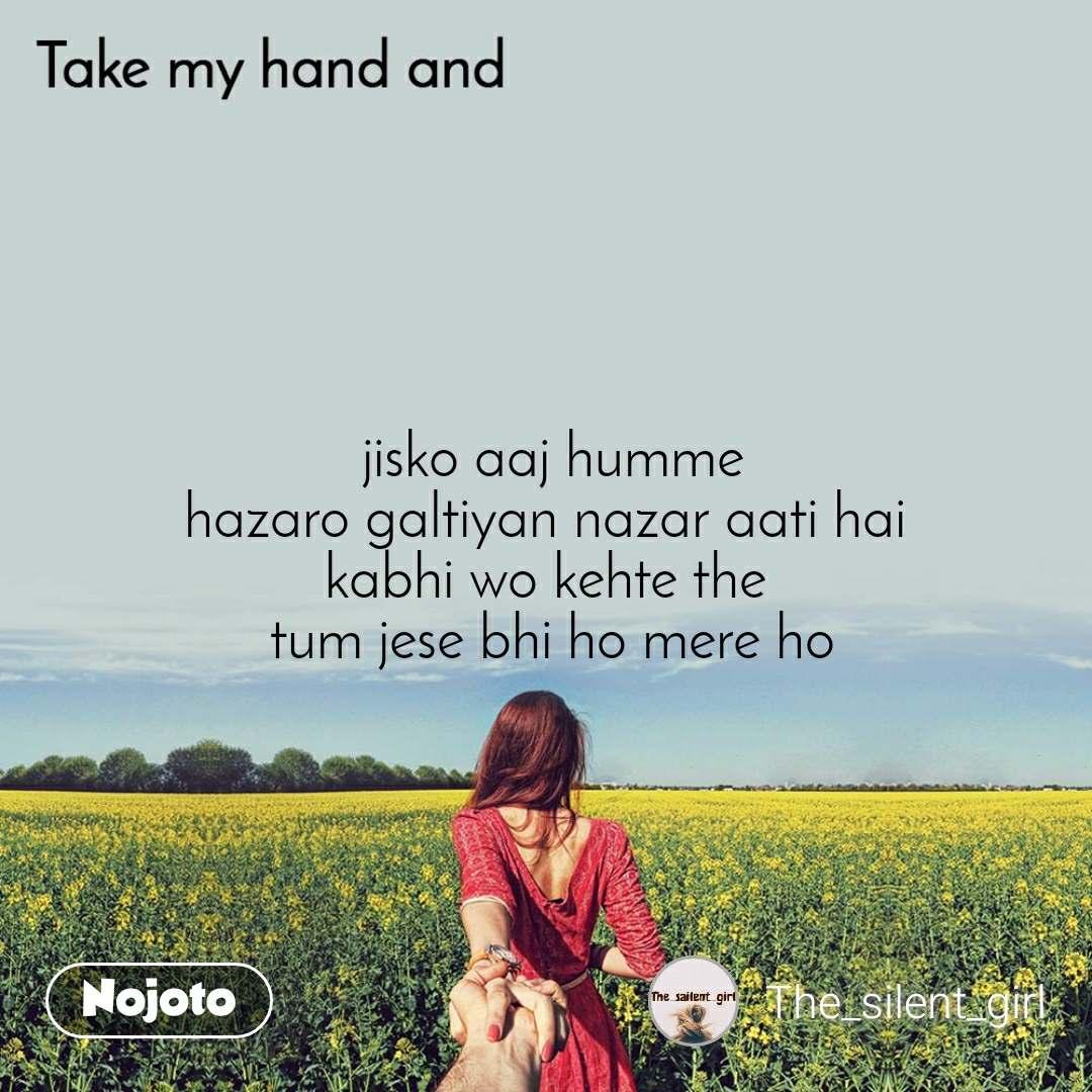 Take my hand and  jisko aaj humme  hazaro galtiyan nazar aati hai  kabhi wo kehte the  tum jese bhi ho mere ho