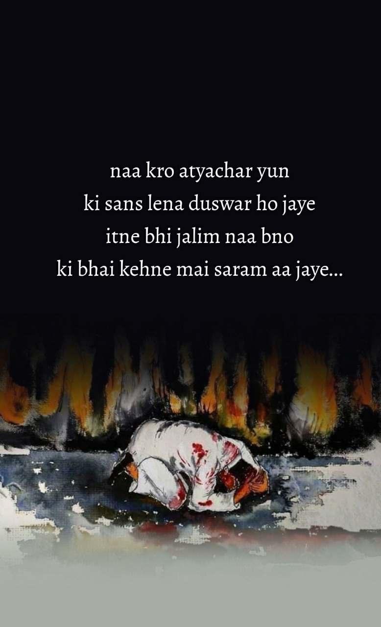 naa kro atyachar yun  ki sans lena duswar ho jaye  itne bhi jalim naa bno  ki bhai kehne mai saram aa jaye...