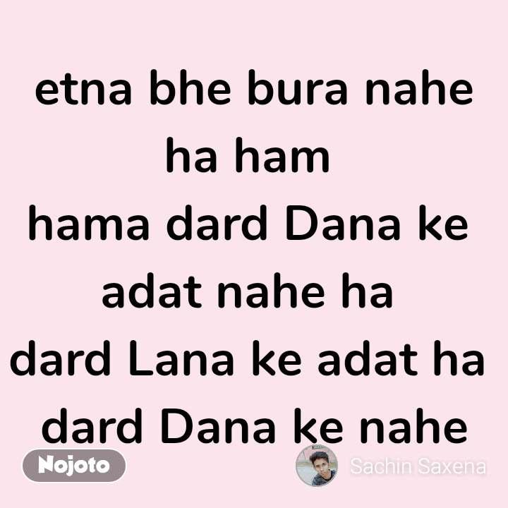 I trusted them but etna bhe bura nahe ha ham  hama dard Dana ke  adat nahe ha  dard Lana ke adat ha  dard Dana ke nahe