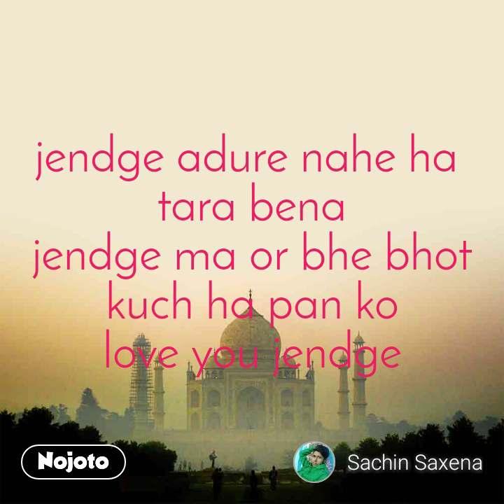jendge adure nahe ha  tara bena jendge ma or bhe bhot kuch ha pan ko love you jendge